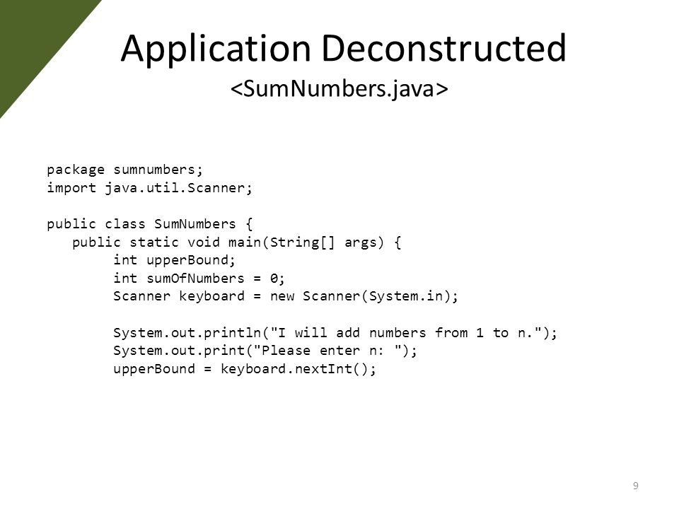 Application Deconstructed package sumnumbers; import java.util.Scanner; public class SumNumbers { public static void main(String[] args) { int upperBound; int sumOfNumbers = 0; Scanner keyboard = new Scanner(System.in); System.out.println( I will add numbers from 1 to n. ); System.out.print( Please enter n: ); upperBound = keyboard.nextInt(); 9