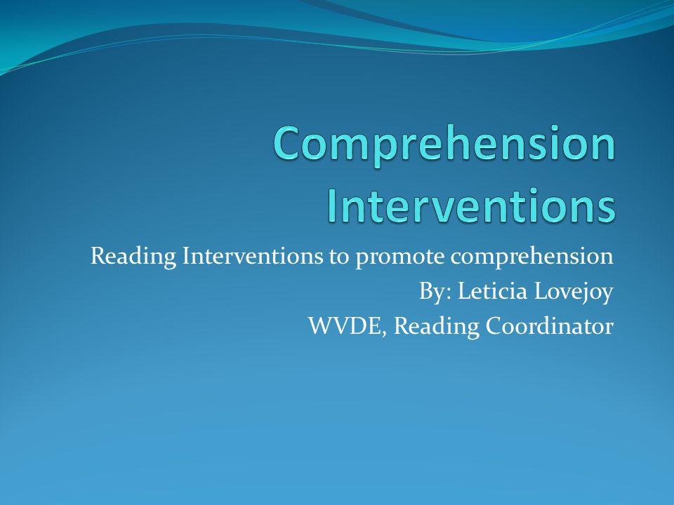 Reading Interventions to promote comprehension By: Leticia Lovejoy WVDE, Reading Coordinator