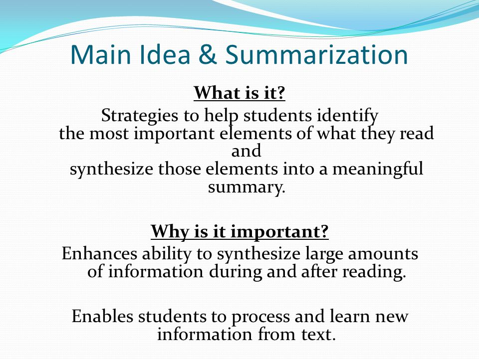 Main Idea & Summarization What is it? Strategies to help students identify the most important elements of what they read and synthesize those elements
