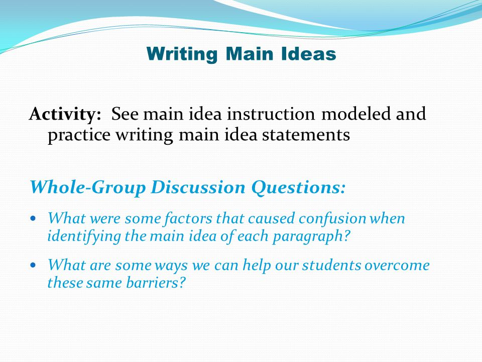 Activity: See main idea instruction modeled and practice writing main idea statements Whole-Group Discussion Questions: What were some factors that ca