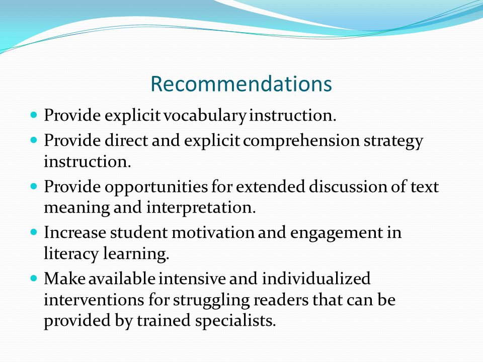 Recommendations Provide explicit vocabulary instruction. Provide direct and explicit comprehension strategy instruction. Provide opportunities for ext