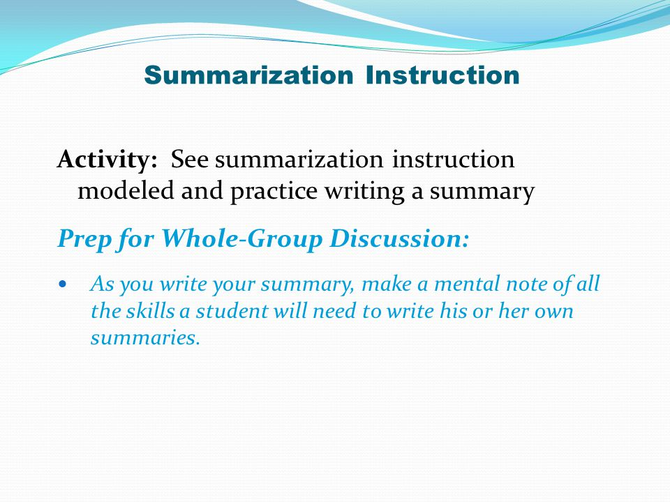 Activity: See summarization instruction modeled and practice writing a summary Prep for Whole-Group Discussion: As you write your summary, make a ment