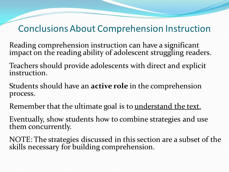 Conclusions About Comprehension Instruction Reading comprehension instruction can have a significant impact on the reading ability of adolescent strug