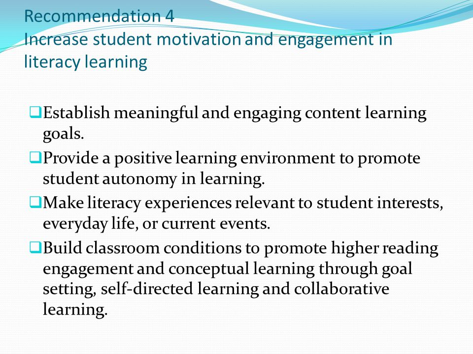 Recommendation 4 Increase student motivation and engagement in literacy learning Establish meaningful and engaging content learning goals. Provide a p