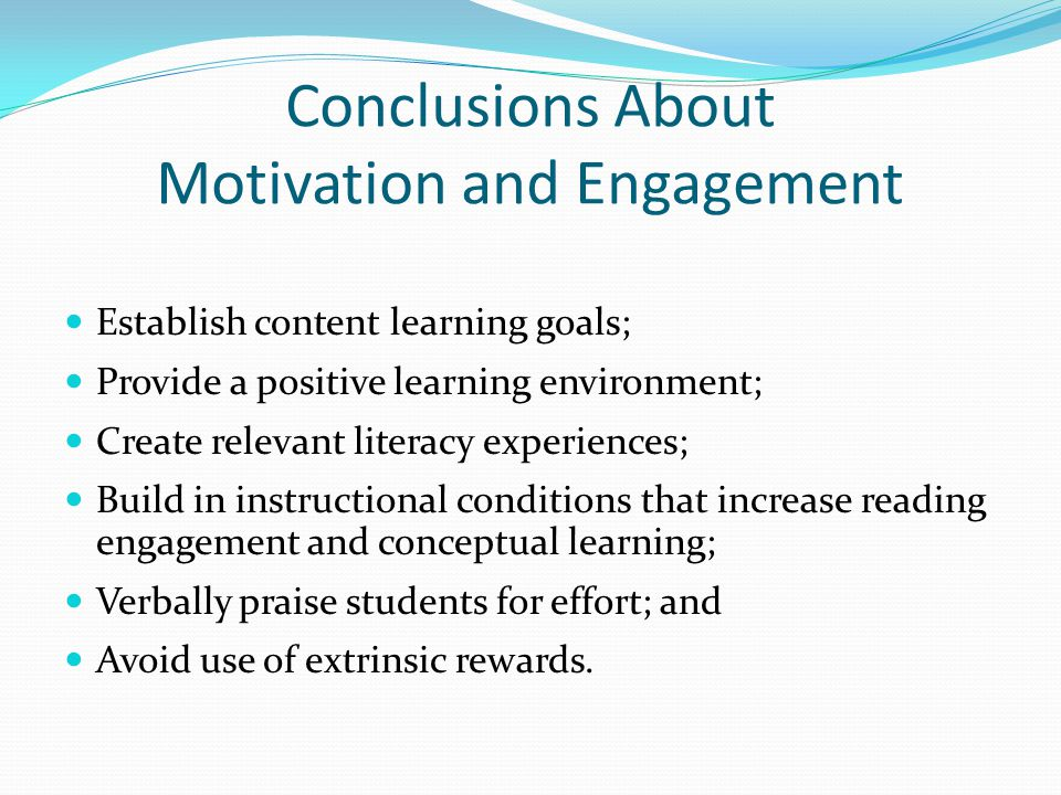 Conclusions About Motivation and Engagement Establish content learning goals; Provide a positive learning environment; Create relevant literacy experi