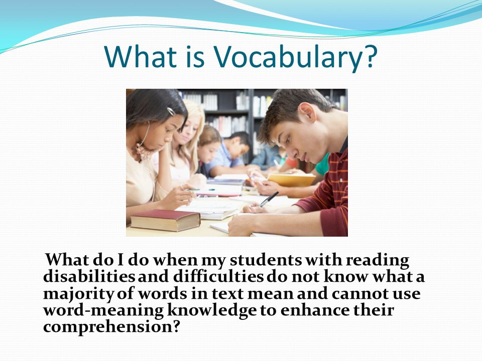 What is Vocabulary? What do I do when my students with reading disabilities and difficulties do not know what a majority of words in text mean and can