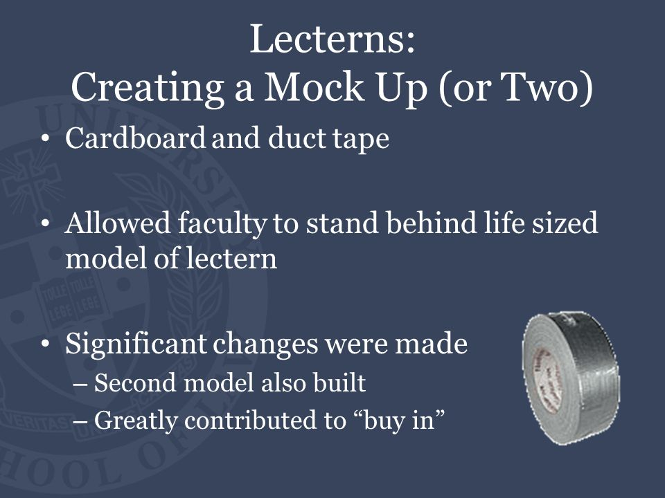 Lecterns: Creating a Mock Up (or Two) Cardboard and duct tape Allowed faculty to stand behind life sized model of lectern Significant changes were mad
