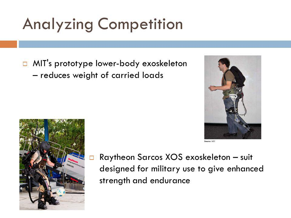 Analyzing Competition MIT's prototype lower-body exoskeleton – reduces weight of carried loads Raytheon Sarcos XOS exoskeleton – suit designed for mil