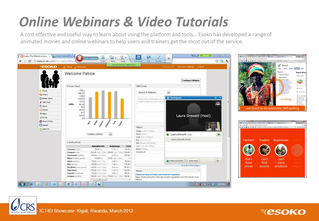 Online Webinars & Video Tutorials A cost effective and useful way to learn about using the platform and tools… Esoko has developed a range of animated movies and online webinars to help users and trainers get the most out of the service.