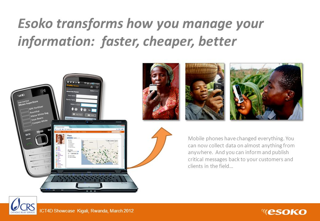 Esoko transforms how you manage your information: faster, cheaper, better Mobile phones have changed everything.