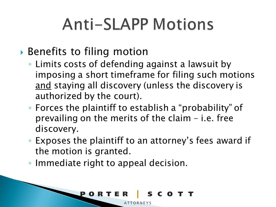 Benefits to filing motion Limits costs of defending against a lawsuit by imposing a short timeframe for filing such motions and staying all discovery (unless the discovery is authorized by the court).