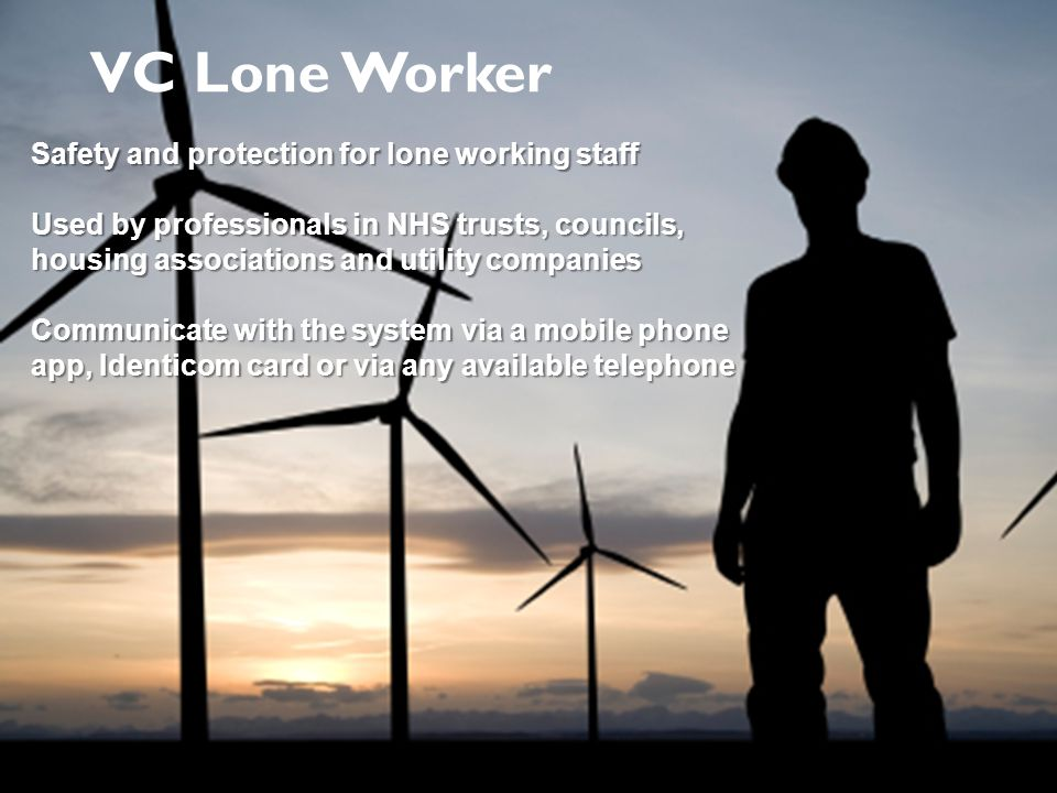 Safety and protection for lone working staff Used by professionals in NHS trusts, councils, housing associations and utility companies Communicate with the system via a mobile phone app, Identicom card or via any available telephone VC Lone Worker