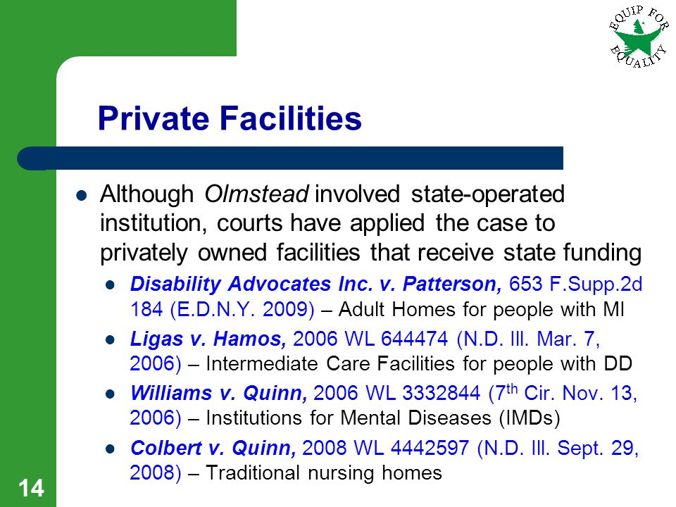 Private Facilities Although Olmstead involved state-operated institution, courts have applied the case to privately owned facilities that receive state funding Disability Advocates Inc.