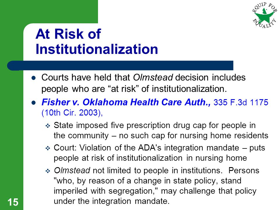 At Risk of Institutionalization Courts have held that Olmstead decision includes people who are at risk of institutionalization.