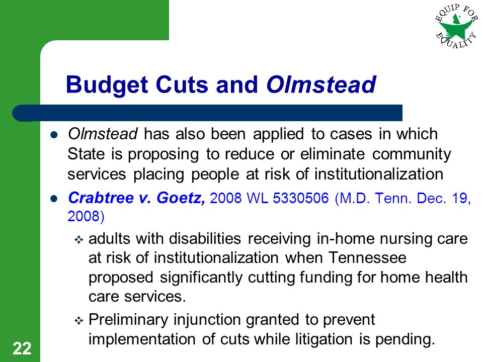 Budget Cuts and Olmstead Olmstead has also been applied to cases in which State is proposing to reduce or eliminate community services placing people at risk of institutionalization Crabtree v.