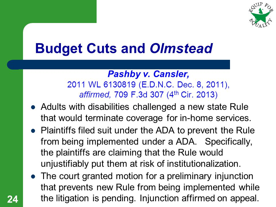 Budget Cuts and Olmstead Pashby v. Cansler, 2011 WL 6130819 (E.D.N.C. Dec. 8, 2011), affirmed, 709 F.3d 307 (4 th Cir. 2013) Adults with disabilities