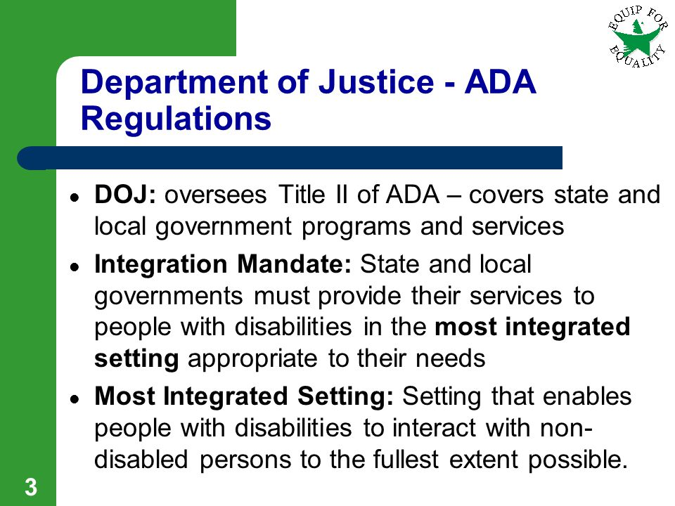 3 Department of Justice - ADA Regulations DOJ: oversees Title II of ADA – covers state and local government programs and services Integration Mandate: State and local governments must provide their services to people with disabilities in the most integrated setting appropriate to their needs Most Integrated Setting: Setting that enables people with disabilities to interact with non- disabled persons to the fullest extent possible.