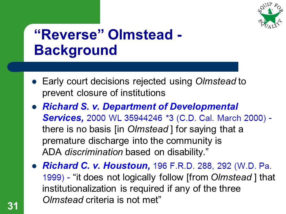 Reverse Olmstead - Background Early court decisions rejected using Olmstead to prevent closure of institutions Richard S.
