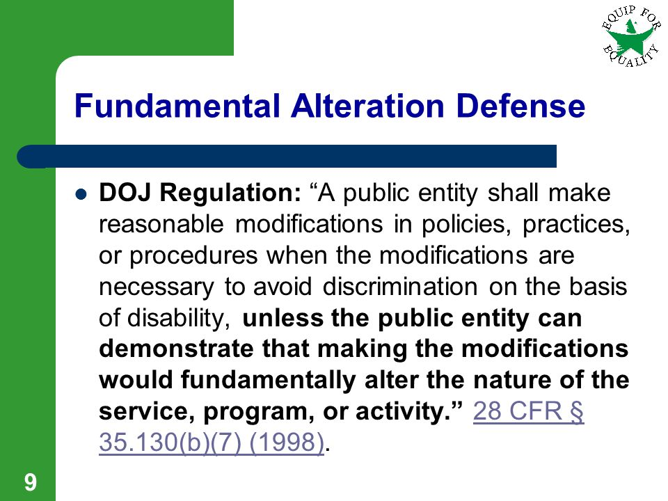 Fundamental Alteration Defense DOJ Regulation: A public entity shall make reasonable modifications in policies, practices, or procedures when the modifications are necessary to avoid discrimination on the basis of disability, unless the public entity can demonstrate that making the modifications would fundamentally alter the nature of the service, program, or activity.
