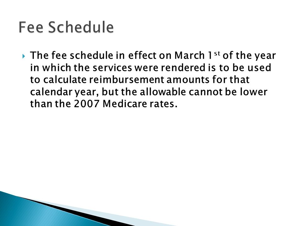 The fee schedule in effect on March 1 st of the year in which the services were rendered is to be used to calculate reimbursement amounts for that calendar year, but the allowable cannot be lower than the 2007 Medicare rates.