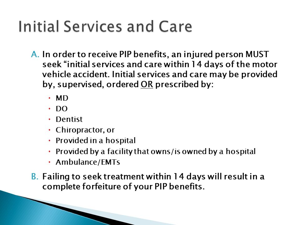 A.In order to receive PIP benefits, an injured person MUST seek initial services and care within 14 days of the motor vehicle accident.