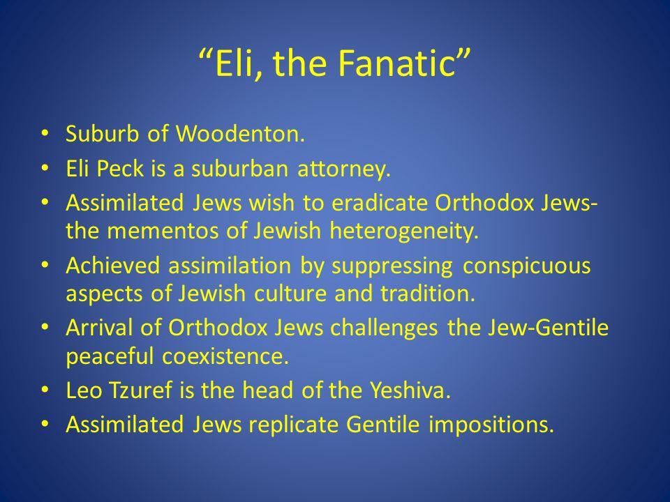 Eli, the Fanatic Suburb of Woodenton. Eli Peck is a suburban attorney. Assimilated Jews wish to eradicate Orthodox Jews- the mementos of Jewish hetero