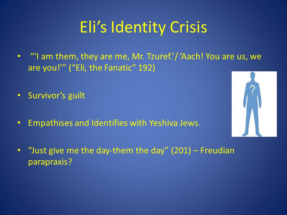 Elis Identity Crisis I am them, they are me, Mr. Tzuref./ Aach! You are us, we are you! (Eli, the Fanatic 192) Survivors guilt Empathises and Identifi