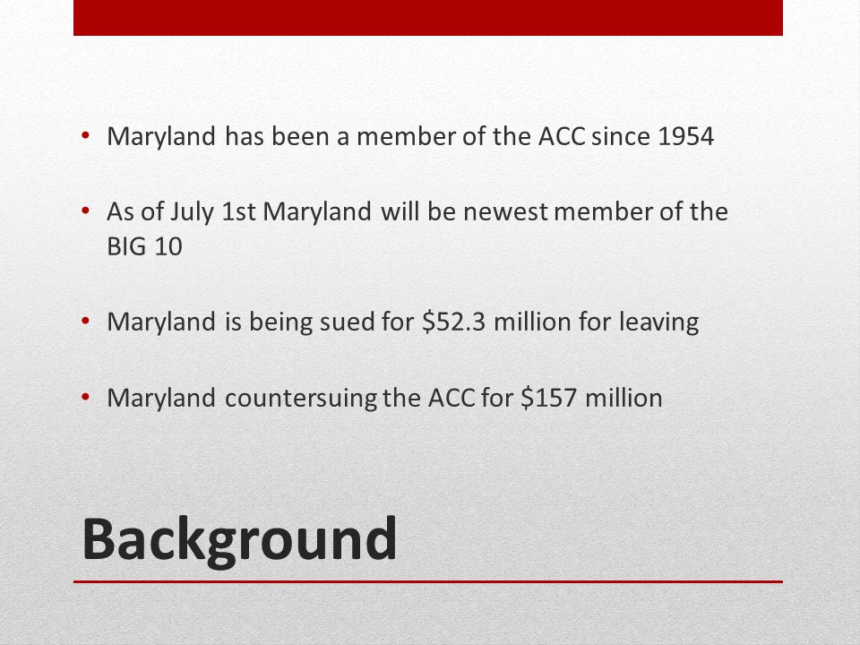 Background Maryland has been a member of the ACC since 1954 As of July 1st Maryland will be newest member of the BIG 10 Maryland is being sued for $52.3 million for leaving Maryland countersuing the ACC for $157 million