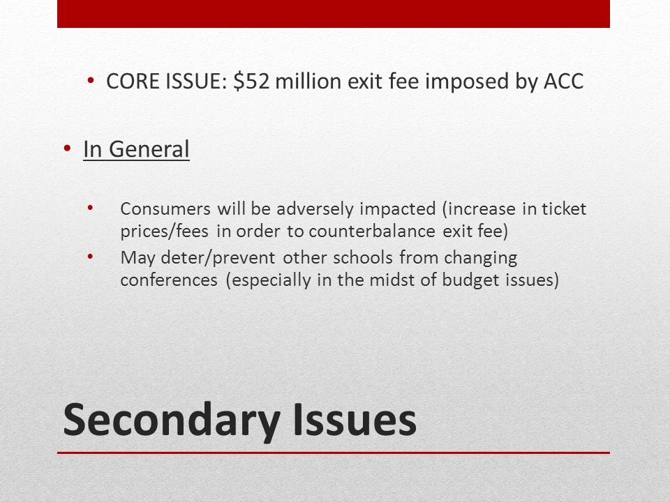 Secondary Issues CORE ISSUE: $52 million exit fee imposed by ACC In General Consumers will be adversely impacted (increase in ticket prices/fees in order to counterbalance exit fee) May deter/prevent other schools from changing conferences (especially in the midst of budget issues)