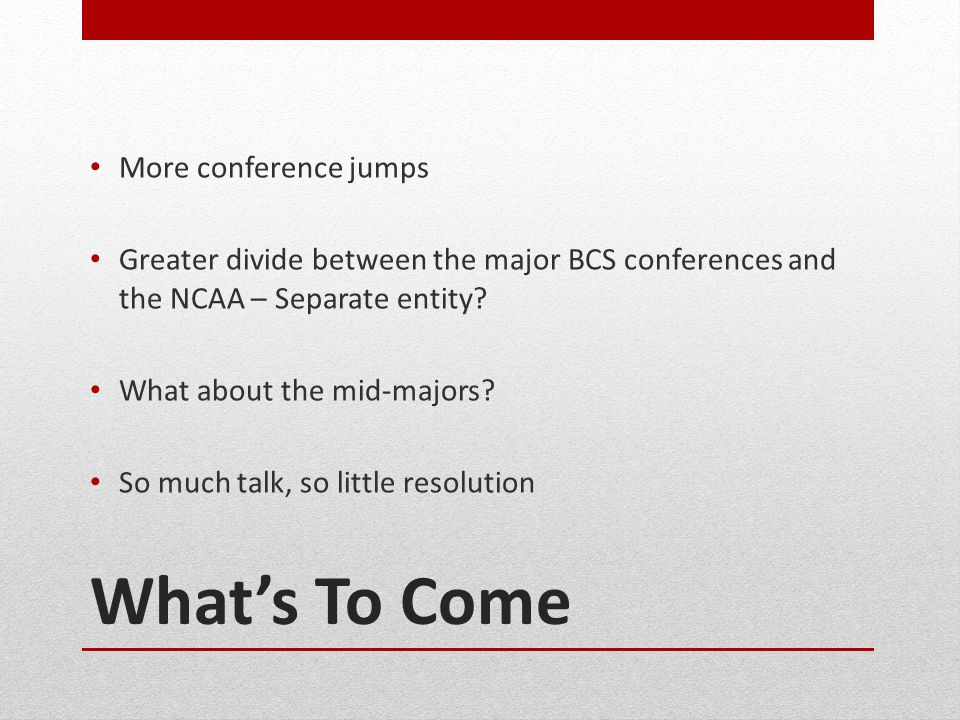 Whats To Come More conference jumps Greater divide between the major BCS conferences and the NCAA – Separate entity.
