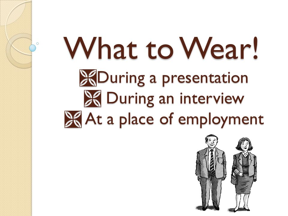 What to Wear! During a presentation During an interview At a place of employment