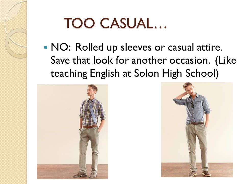 TOO CASUAL… TOO CASUAL… NO: Rolled up sleeves or casual attire. Save that look for another occasion. (Like teaching English at Solon High School)
