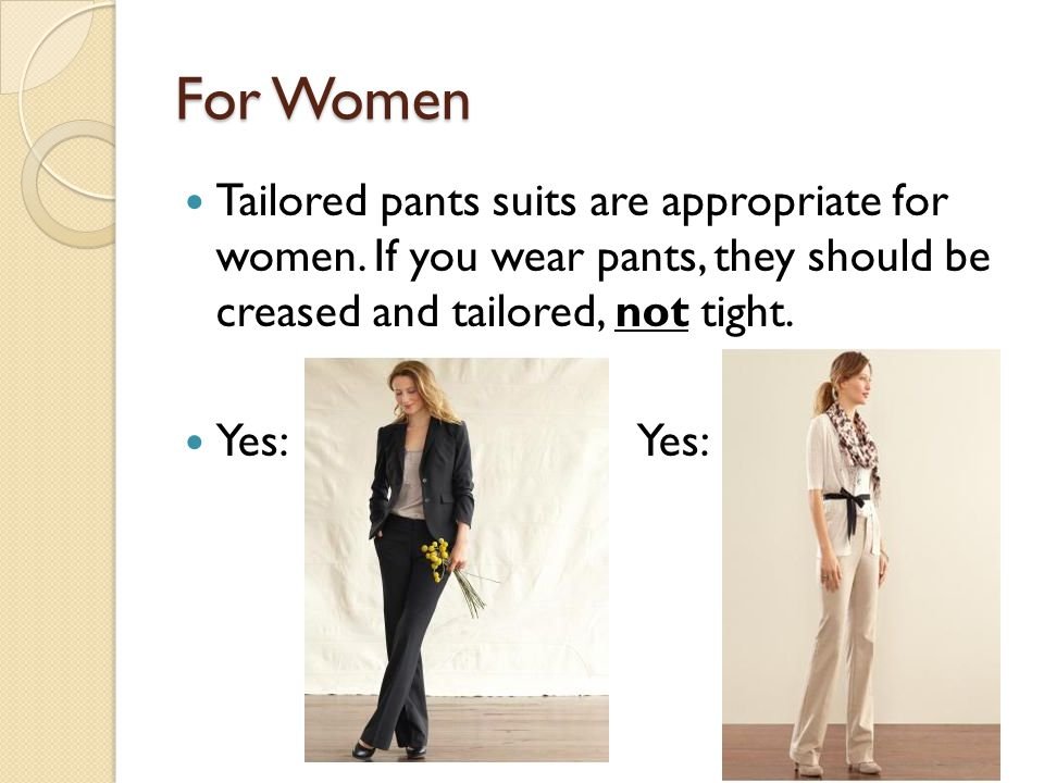 For Women Tailored pants suits are appropriate for women. If you wear pants, they should be creased and tailored, not tight. Yes: Yes: