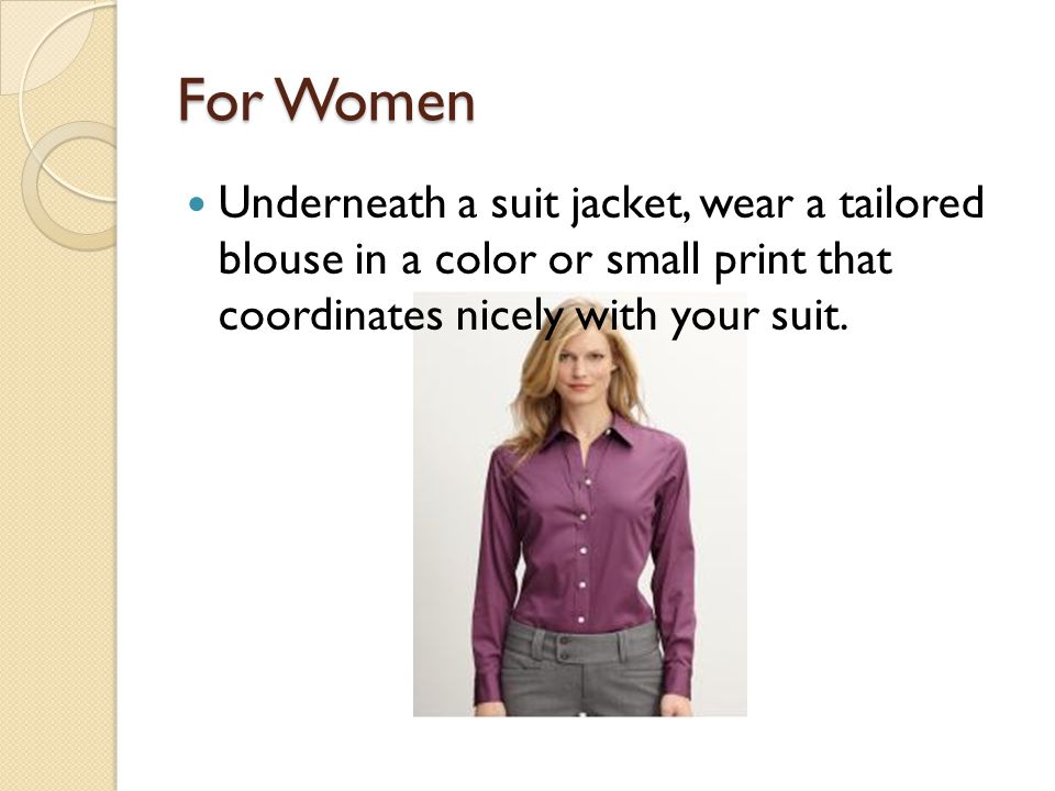 For Women Underneath a suit jacket, wear a tailored blouse in a color or small print that coordinates nicely with your suit.