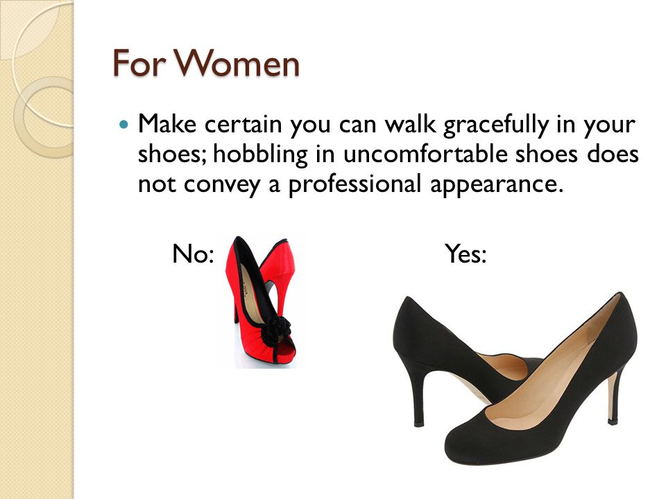 For Women Make certain you can walk gracefully in your shoes; hobbling in uncomfortable shoes does not convey a professional appearance. No:Yes: