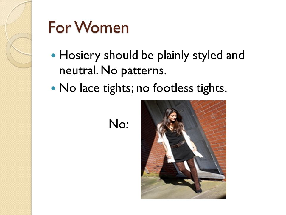 For Women Hosiery should be plainly styled and neutral. No patterns. No lace tights; no footless tights. No: