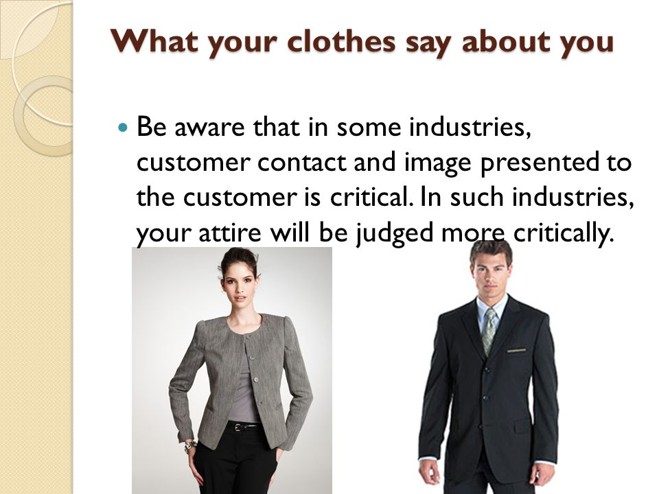 What your clothes say about you Be aware that in some industries, customer contact and image presented to the customer is critical. In such industries