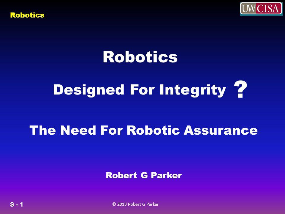 S - 1 © 2013 Robert G Parker Robotics Designed For Integrity .