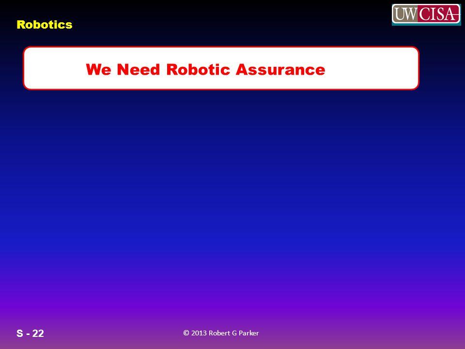 S - 22 © 2013 Robert G Parker Robotics v We Need Robotic Assurance