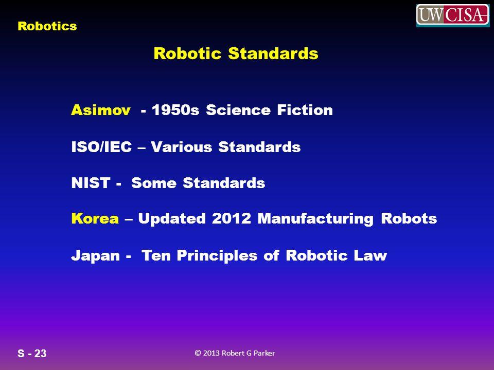 S - 23 © 2013 Robert G Parker Robotics Robotic Standards Asimov - 1950s Science Fiction ISO/IEC – Various Standards NIST - Some Standards Korea – Updated 2012 Manufacturing Robots Japan - Ten Principles of Robotic Law