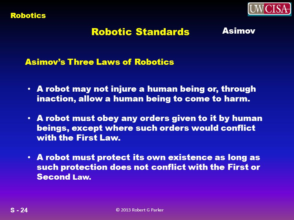 S - 24 © 2013 Robert G Parker Robotics A robot may not injure a human being or, through inaction, allow a human being to come to harm. A robot must ob