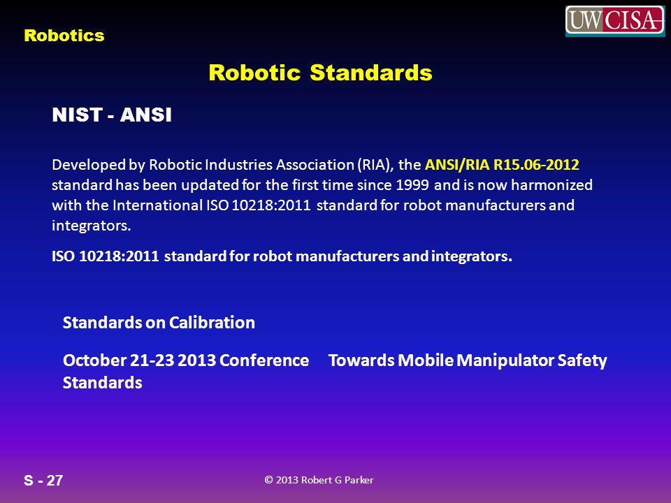 S - 27 © 2013 Robert G Parker Robotics Robotic Standards NIST - ANSI ISO 10218:2011 standard for robot manufacturers and integrators.