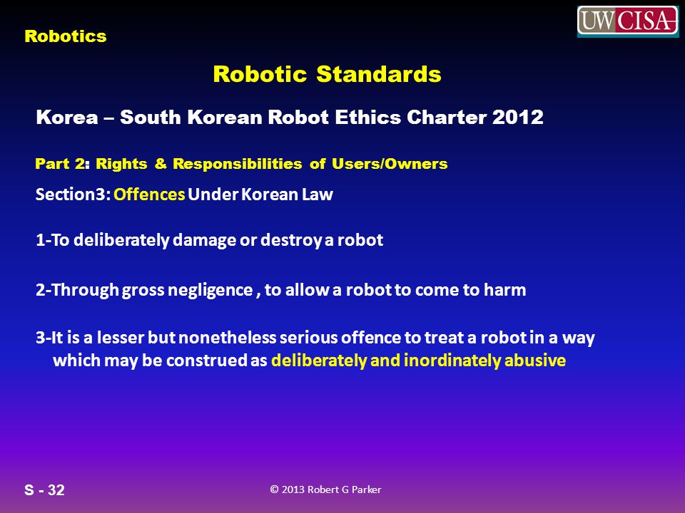 S - 32 © 2013 Robert G Parker Robotics Robotic Standards Korea – South Korean Robot Ethics Charter 2012 Part 2: Rights & Responsibilities of Users/Owners Section3: Offences Under Korean Law 1-To deliberately damage or destroy a robot 2-Through gross negligence, to allow a robot to come to harm 3-It is a lesser but nonetheless serious offence to treat a robot in a way which may be construed as deliberately and inordinately abusive