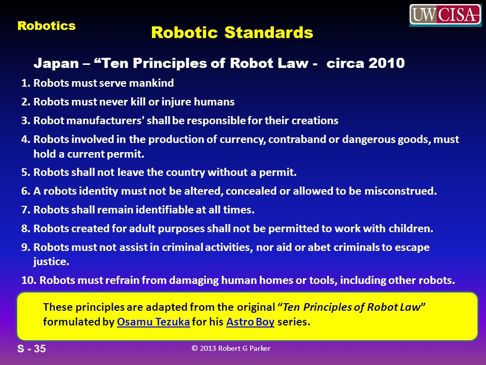 S - 35 © 2013 Robert G Parker Robotics Robotic Standards Japan – Ten Principles of Robot Law - circa 2010 These principles are adapted from the origin