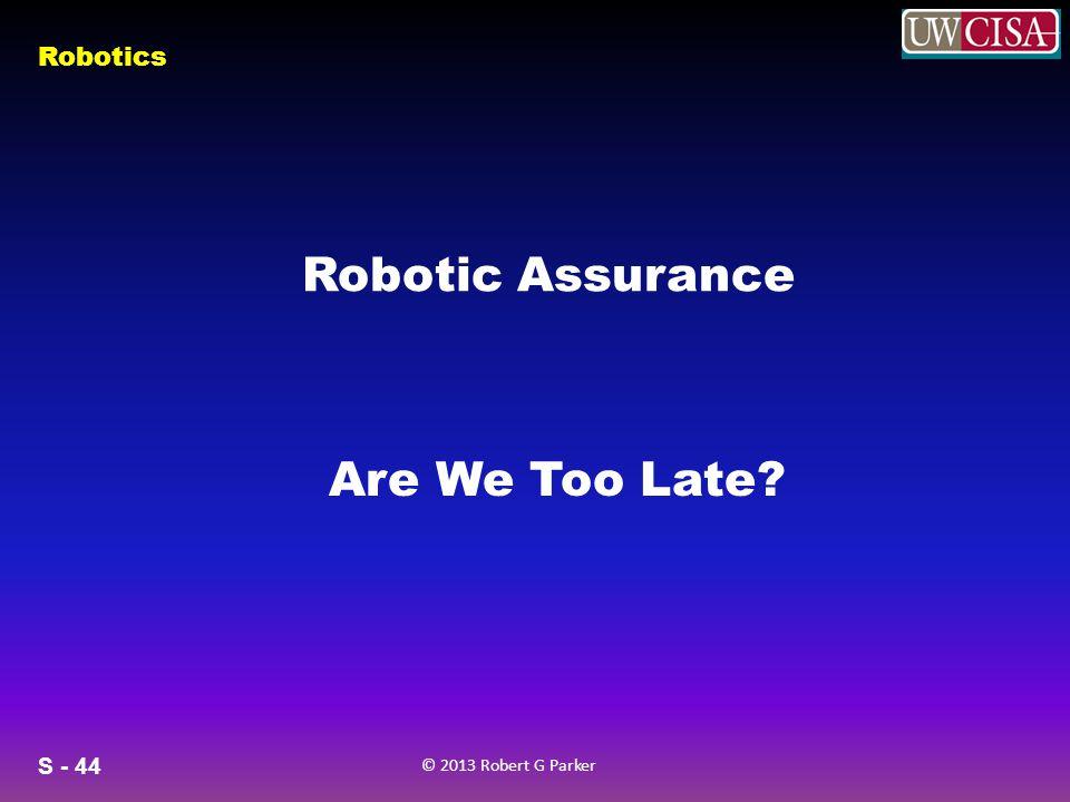 S - 44 © 2013 Robert G Parker Robotics Robotic Assurance Are We Too Late?