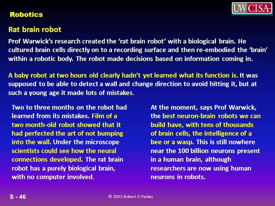 S - 46 © 2013 Robert G Parker Robotics Rat brain robot Prof Warwicks research created the rat brain robot with a biological brain.
