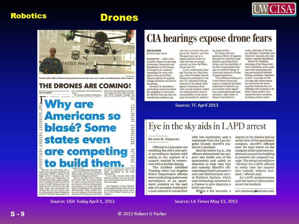 S - 9 © 2013 Robert G Parker Robotics Drones Source: LA Times May 13, 2013Source: USA Today April 1, 2013 Source: TC April 2013