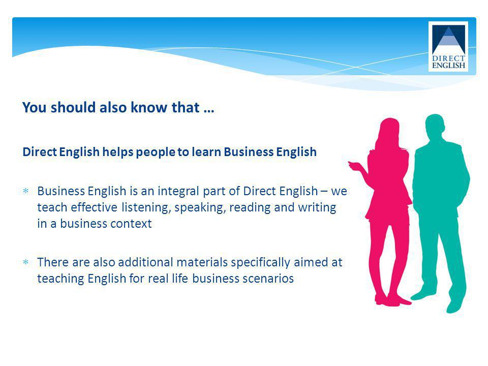 You should also know that … Direct English helps people to learn Business English Business English is an integral part of Direct English – we teach ef