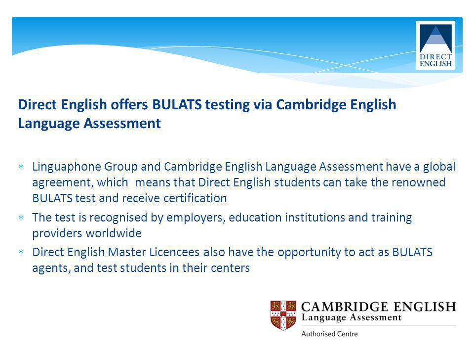 Direct English offers BULATS testing via Cambridge English Language Assessment Linguaphone Group and Cambridge English Language Assessment have a glob