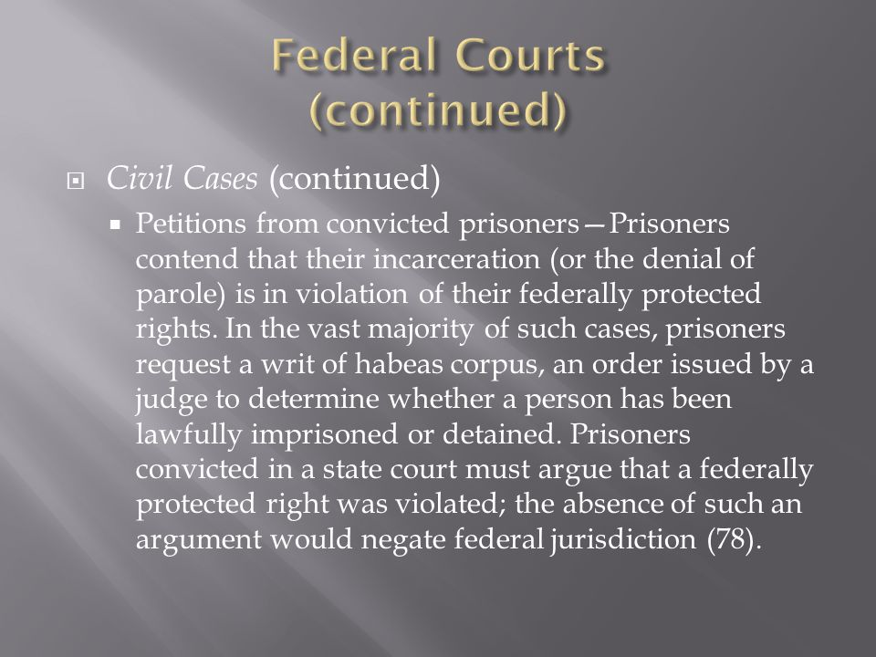 Civil Cases (continued) Petitions from convicted prisonersPrisoners contend that their incarceration (or the denial of parole) is in violation of their federally protected rights.